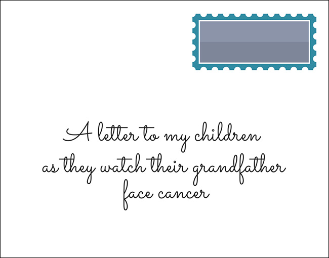A letter to my children as they watch their grandfather face cancer