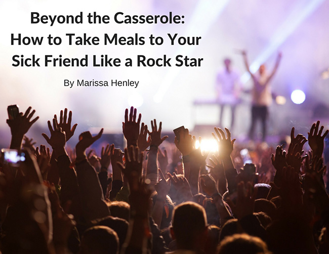 Beyond the Casserole: How to Take a Meal to Your Sick Friend like a Rock Star