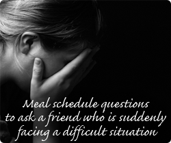 Meal schedule questions to ask a friend suddenly facing a difficult situation