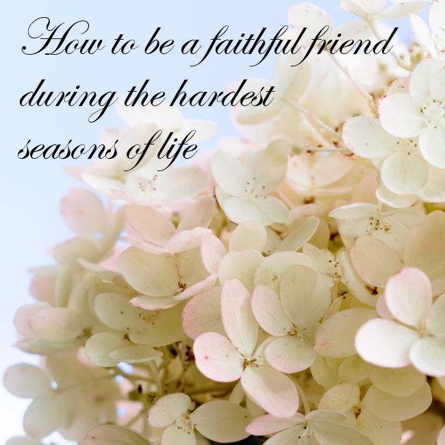 How to be a faithful friend during the hardest seasons of life